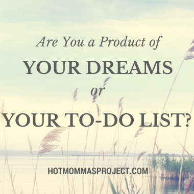 Are you a product of your dreams or your to-do list